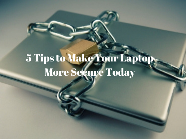 5 Tips to Make Your Laptop More Secure Today